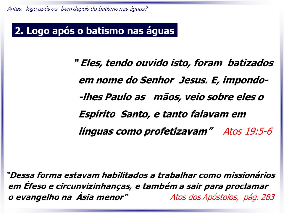""""""" Eles, tendo ouvido isto, foram batizados em nome do Senhor Jesus. E, impondo- -lhes Paulo as mãos, veio sobre eles o Espírito Santo, e tanto falavam"""