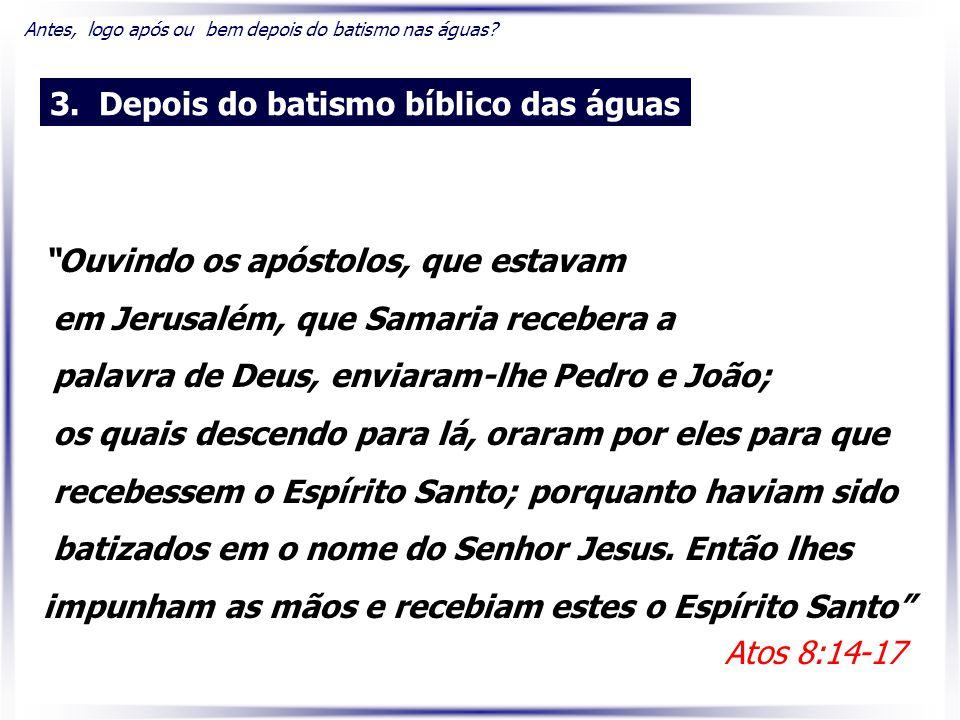Ouvindo os apóstolos, que estavam em Jerusalém, que Samaria recebera a palavra de Deus, enviaram-lhe Pedro e João; os quais descendo para lá, oraram por eles para que recebessem o Espírito Santo; porquanto haviam sido batizados em o nome do Senhor Jesus.