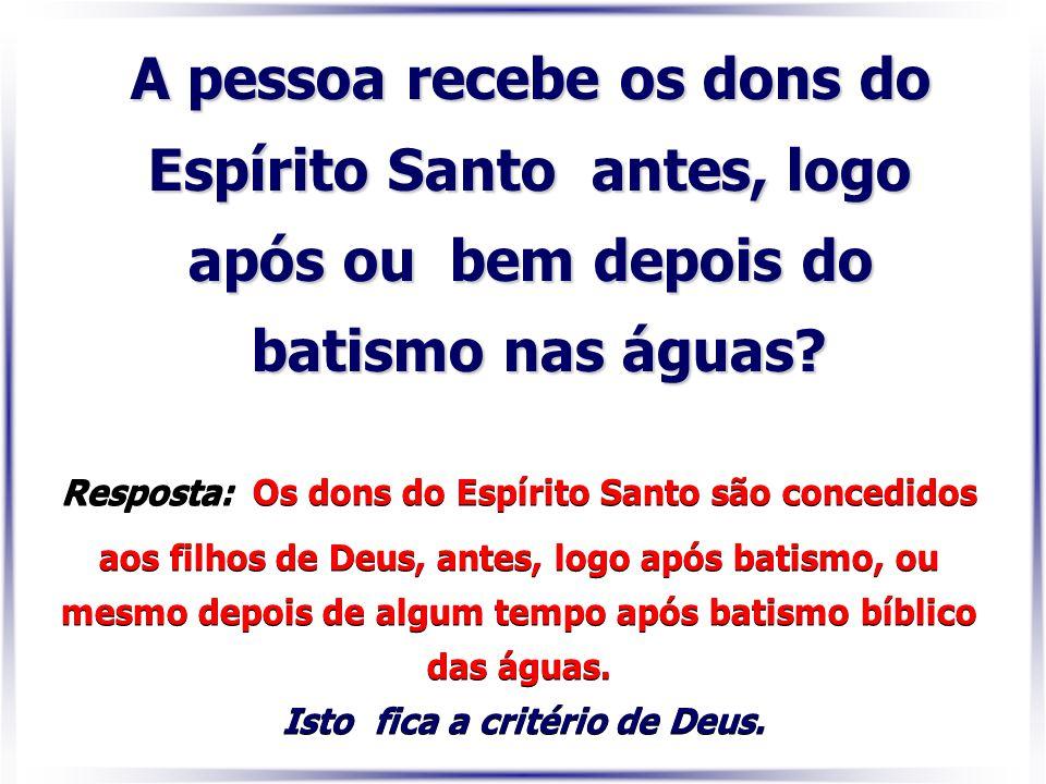 A pessoa recebe os dons do Espírito Santo antes, logo após ou bem depois do batismo nas águas? Resposta: Os dons do Espírito Santo são concedidos aos