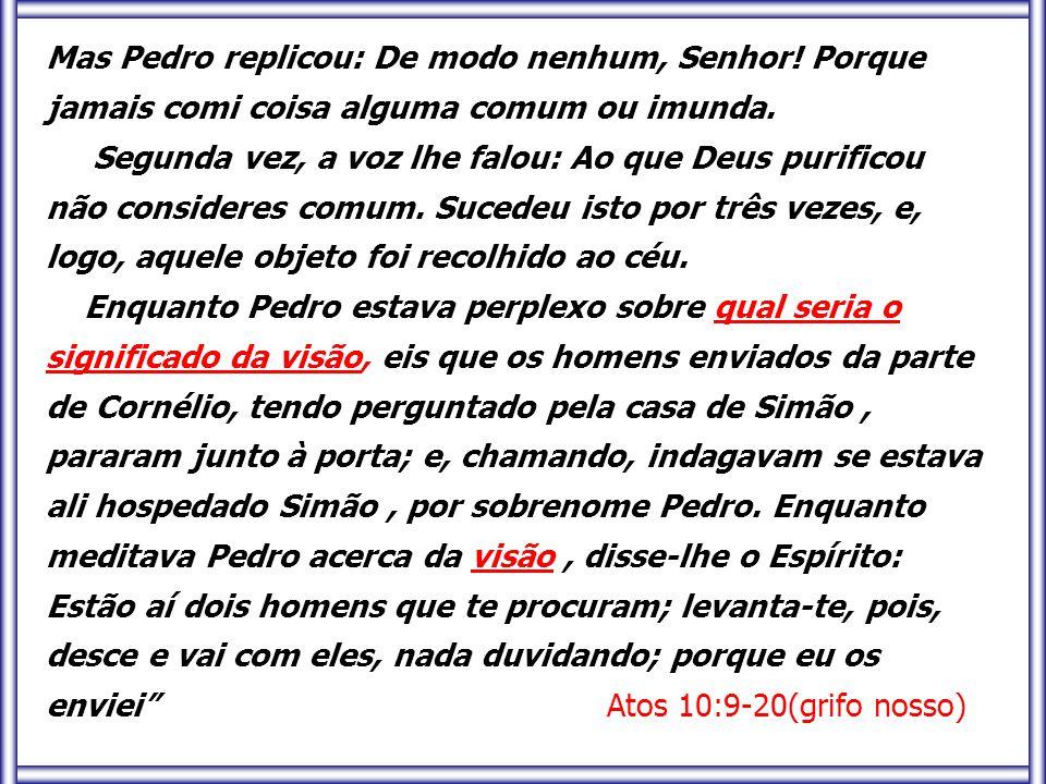 Mas Pedro replicou: De modo nenhum, Senhor! Porque jamais comi coisa alguma comum ou imunda. Segunda vez, a voz lhe falou: Ao que Deus purificou não c