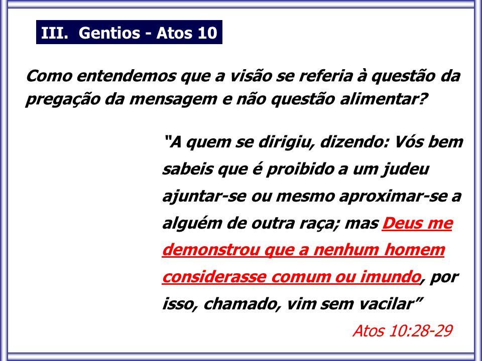 A quem se dirigiu, dizendo: Vós bem sabeis que é proibido a um judeu ajuntar-se ou mesmo aproximar-se a alguém de outra raça; mas Deus me demonstrou que a nenhum homem considerasse comum ou imundo, por isso, chamado, vim sem vacilar Atos 10:28-29 III.