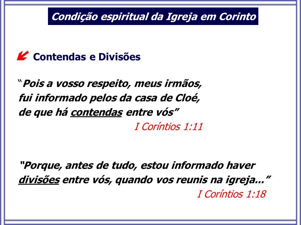 Porque, antes de tudo, estou informado haver divisões entre vós, quando vos reunis na igreja... I Coríntios 1:18  Contendas e Divisões Pois a vosso respeito, meus irmãos, fui informado pelos da casa de Cloé, de que há contendas entre vós I Coríntios 1:11 Condição espiritual da Igreja em Corinto
