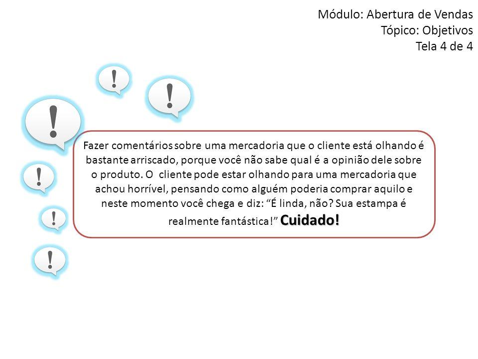 Módulo: Abertura de Vendas Tópico: Objetivos Tela 4 de 4 Cuidado! Fazer comentários sobre uma mercadoria que o cliente está olhando é bastante arrisca