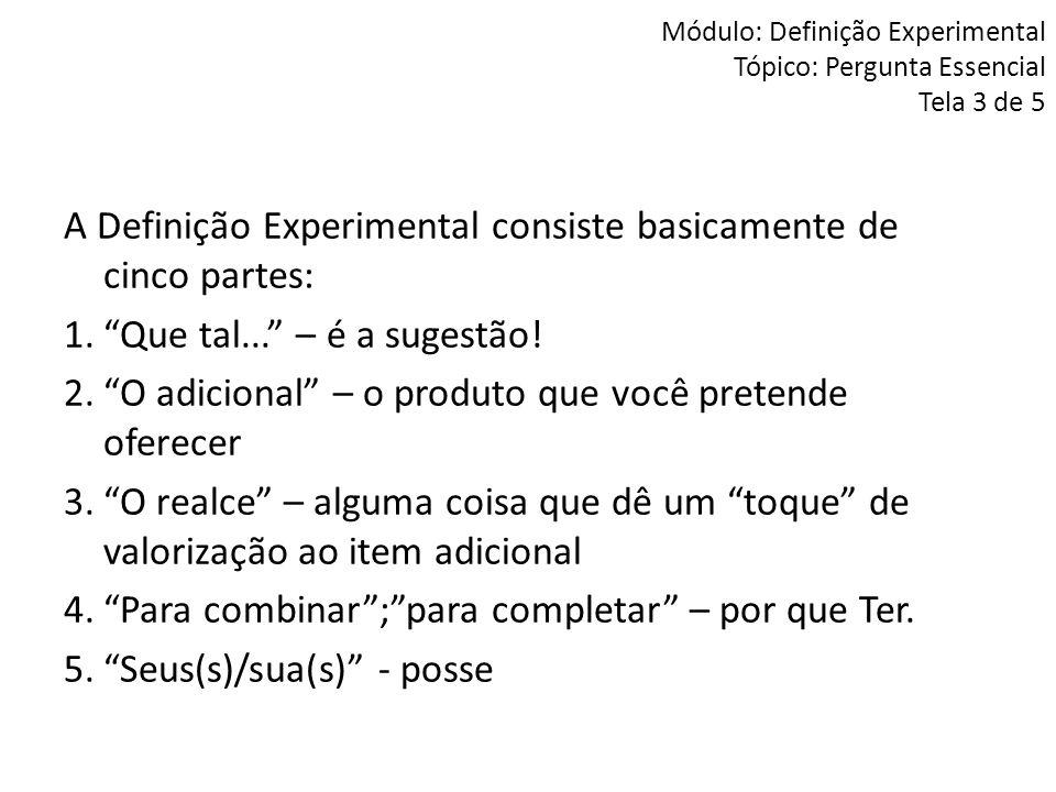 """Módulo: Definição Experimental Tópico: Pergunta Essencial Tela 3 de 5 A Definição Experimental consiste basicamente de cinco partes: 1.""""Que tal..."""" –"""