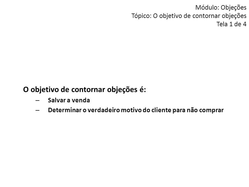 Módulo: Objeções Tópico: O objetivo de contornar objeções Tela 1 de 4 O objetivo de contornar objeções é: – Salvar a venda – Determinar o verdadeiro m