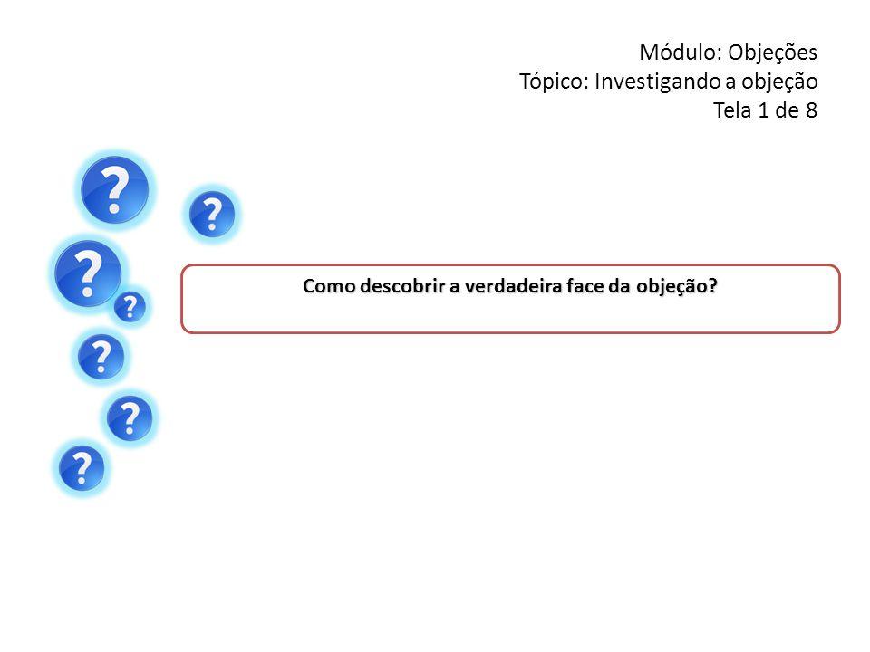 Módulo: Objeções Tópico: Investigando a objeção Tela 1 de 8 Como descobrir a verdadeira face da objeção?