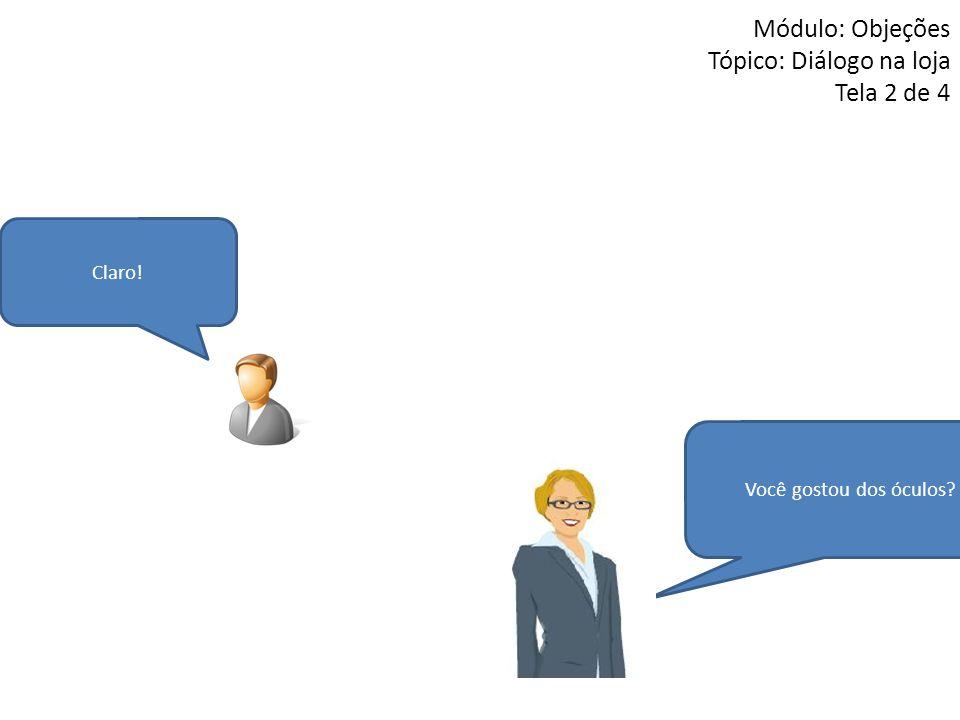Claro! Módulo: Objeções Tópico: Diálogo na loja Tela 2 de 4 Você gostou dos óculos?
