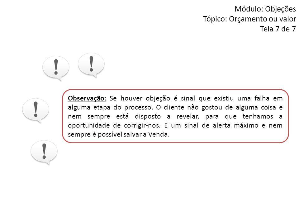Módulo: Objeções Tópico: Orçamento ou valor Tela 7 de 7 Observação: Se houver objeção é sinal que existiu uma falha em alguma etapa do processo. O cli