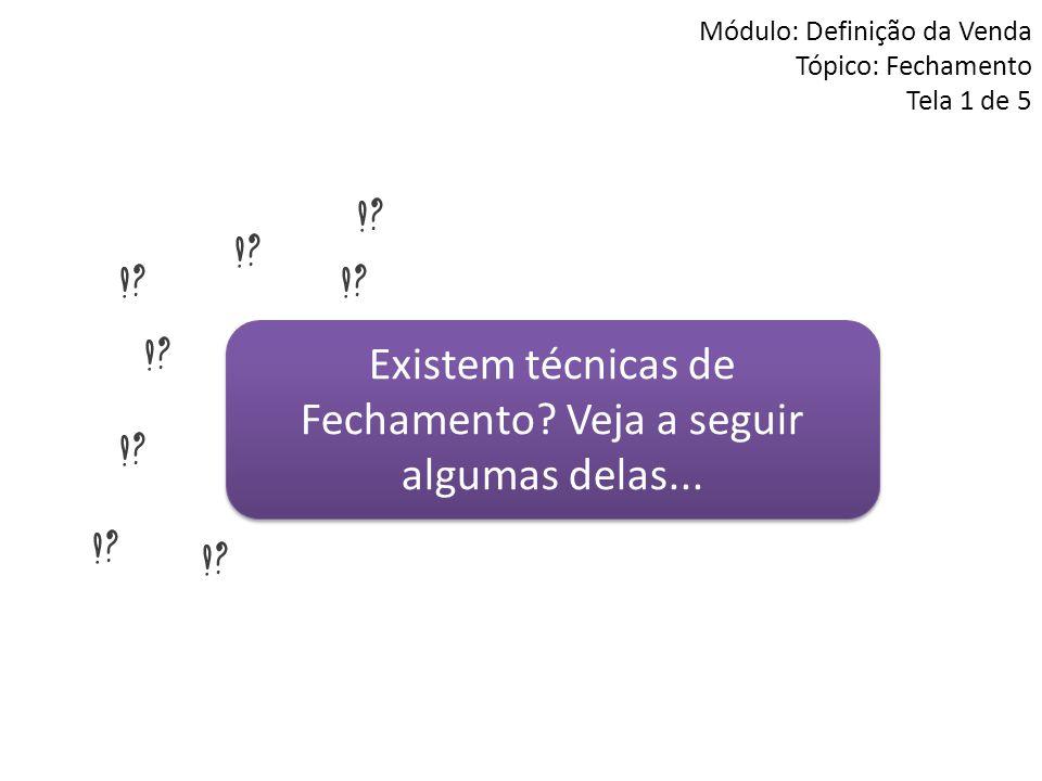 Módulo: Definição da Venda Tópico: Fechamento Tela 1 de 5 Existem técnicas de Fechamento? Veja a seguir algumas delas...
