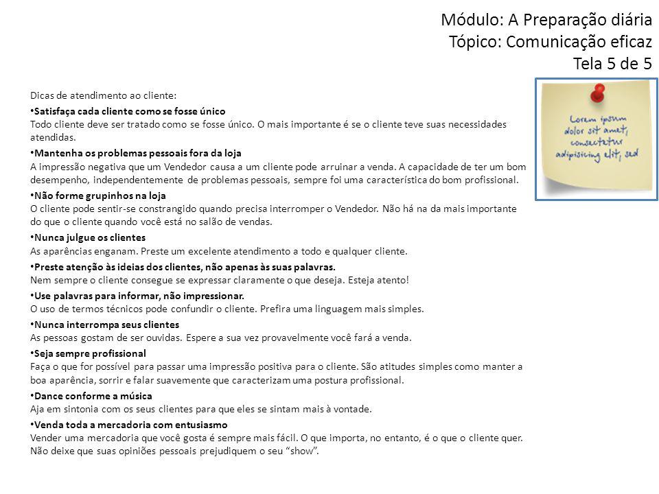 Módulo: A Preparação diária Tópico: Comunicação eficaz Tela 5 de 5 Dicas de atendimento ao cliente: • Satisfaça cada cliente como se fosse único Todo