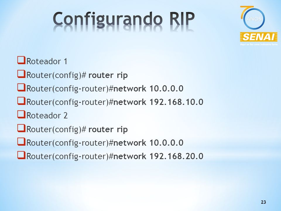 23  Roteador 1  Router(config)# router rip  Router(config-router)#network 10.0.0.0  Router(config-router)#network 192.168.10.0  Roteador 2  Rout
