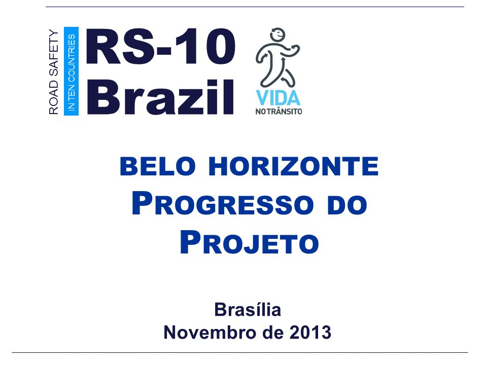 Brasília Novembro de 2013 BELO HORIZONTE P ROGRESSO DO P ROJETO Brazil ROAD SAFETY IN TEN COUNTRIES RS-10