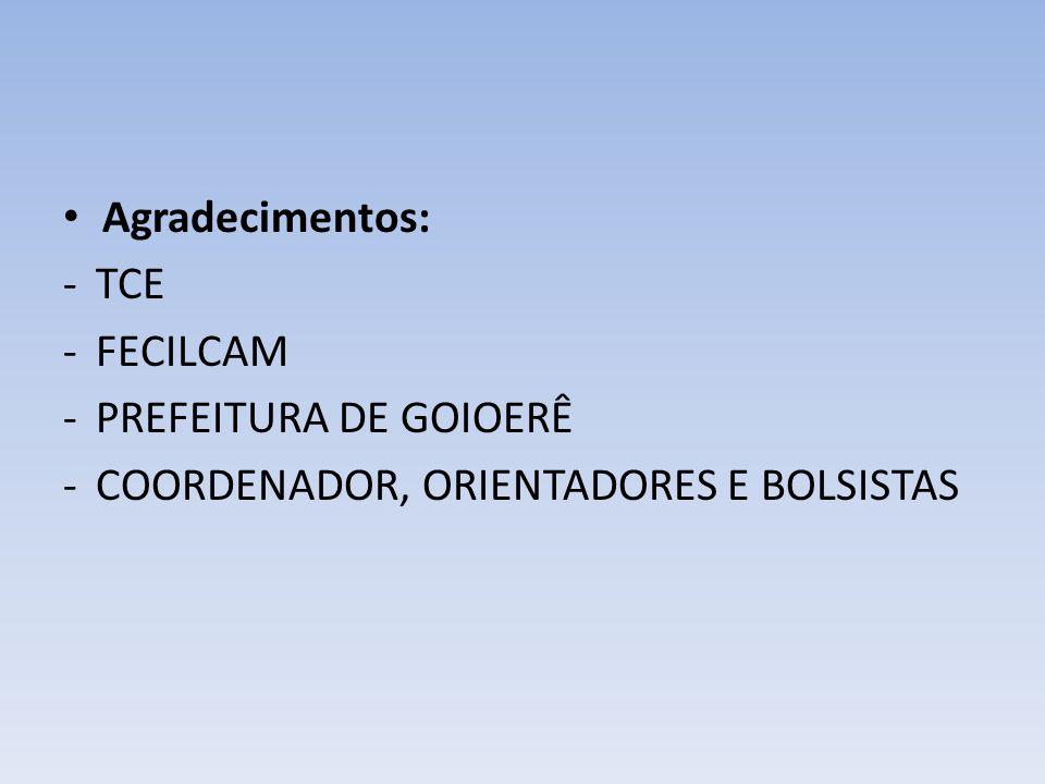 • Agradecimentos: -TCE -FECILCAM -PREFEITURA DE GOIOERÊ -COORDENADOR, ORIENTADORES E BOLSISTAS
