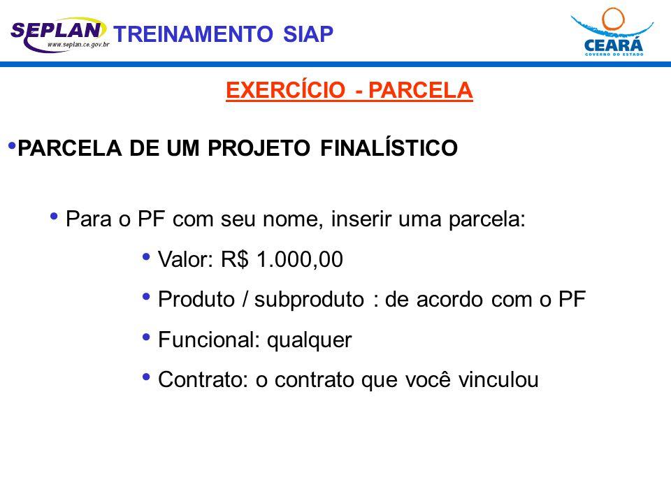 TREINAMENTO SIAP • PARCELA DE UM PROJETO FINALÍSTICO • Para o PF com seu nome, inserir uma parcela: • Valor: R$ 1.000,00 • Produto / subproduto : de a