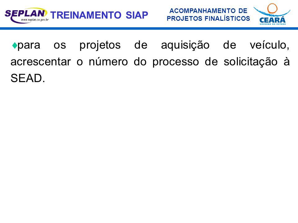 TREINAMENTO SIAP  para os projetos de aquisição de veículo, acrescentar o número do processo de solicitação à SEAD. ACOMPANHAMENTO DE PROJETOS FINALÍ