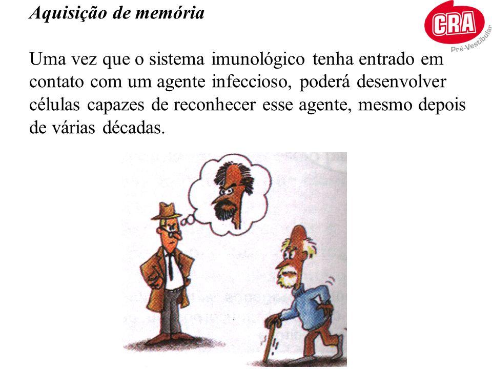 Aquisição de memória Uma vez que o sistema imunológico tenha entrado em contato com um agente infeccioso, poderá desenvolver células capazes de reconh