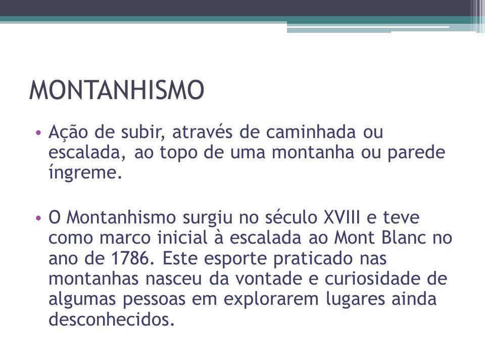 MONTANHISMO • Ação de subir, através de caminhada ou escalada, ao topo de uma montanha ou parede íngreme. • O Montanhismo surgiu no século XVIII e tev