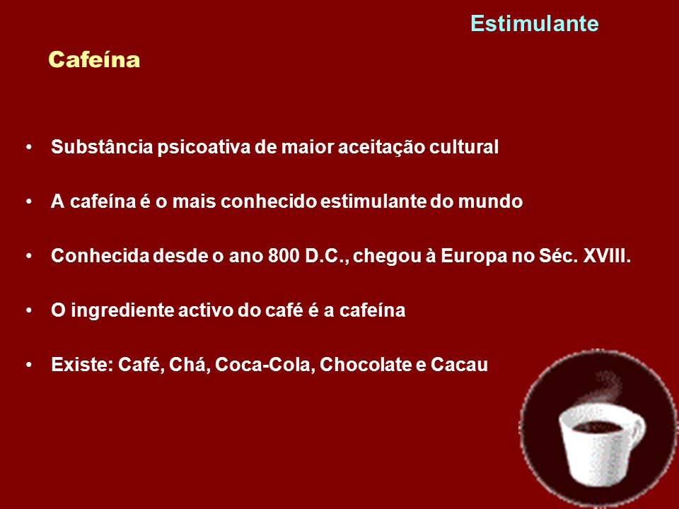 •Substância psicoativa de maior aceitação cultural •A cafeína é o mais conhecido estimulante do mundo •Conhecida desde o ano 800 D.C., chegou à Europa no Séc.