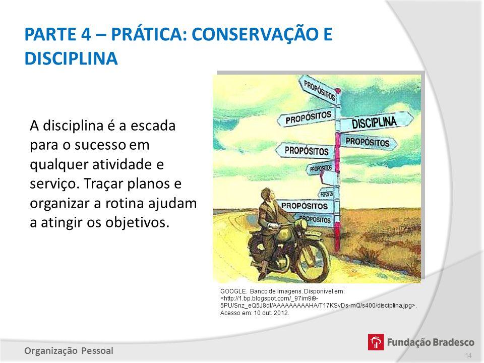 Organização Pessoal PARTE 4 – PRÁTICA: CONSERVAÇÃO E DISCIPLINA A disciplina é a escada para o sucesso em qualquer atividade e serviço. Traçar planos