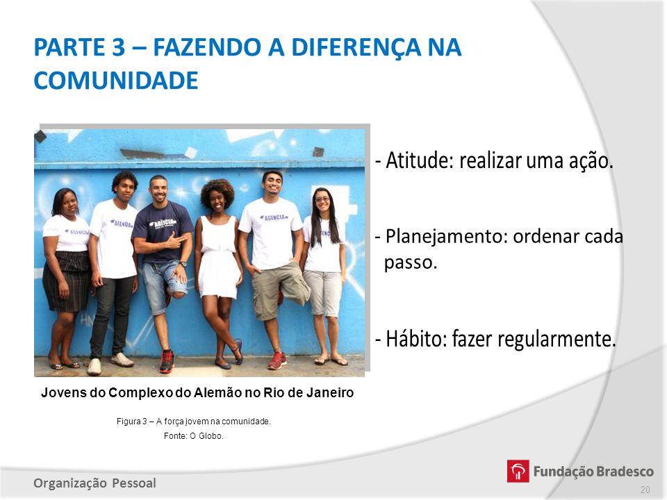 Organização Pessoal PARTE 3 – FAZENDO A DIFERENÇA NA COMUNIDADE 20 Jovens do Complexo do Alemão no Rio de Janeiro Figura 3 – A força jovem na comunida