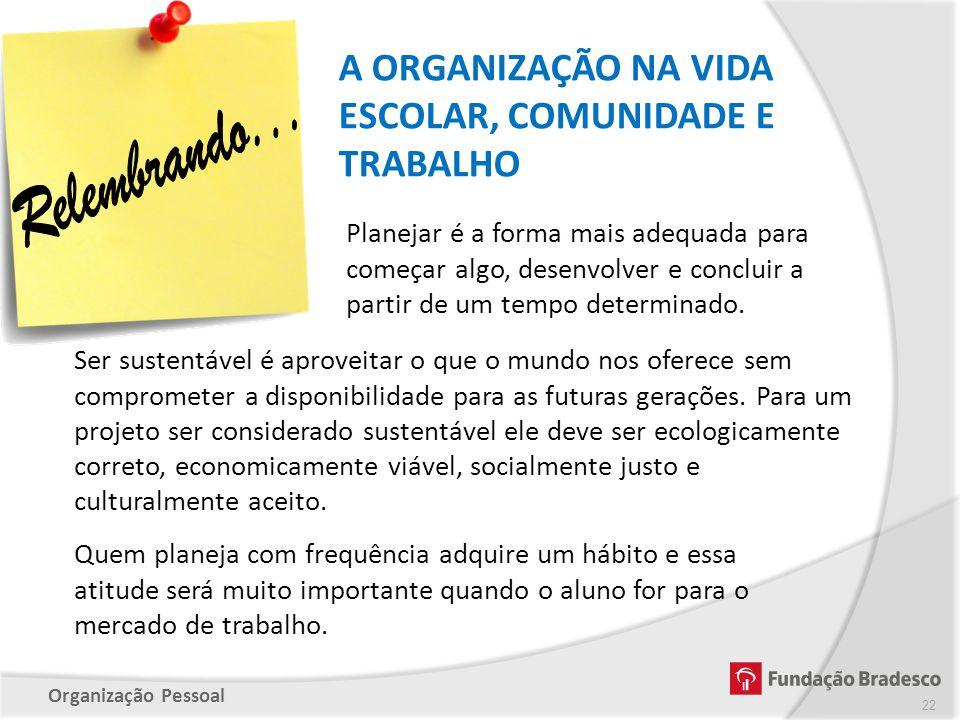 Organização Pessoal A ORGANIZAÇÃO NA VIDA ESCOLAR, COMUNIDADE E TRABALHO 22 Planejar é a forma mais adequada para começar algo, desenvolver e concluir