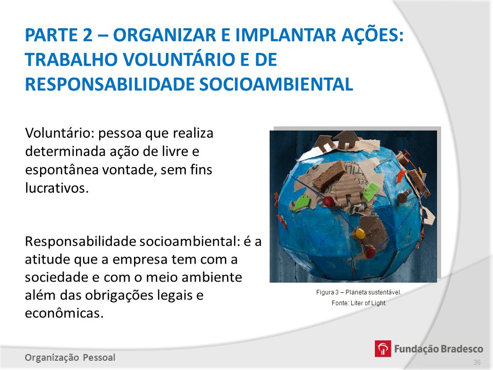 Organização Pessoal PARTE 2 – ORGANIZAR E IMPLANTAR AÇÕES: TRABALHO VOLUNTÁRIO E DE RESPONSABILIDADE SOCIOAMBIENTAL 36 Figura 3 – Planeta sustentável.