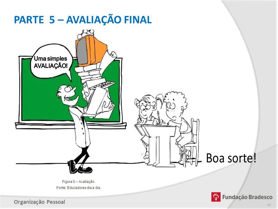 Organização Pessoal PARTE 5 – AVALIAÇÃO FINAL 44 Figura 5 – Avaliação. Fonte: Educadores dia a dia.