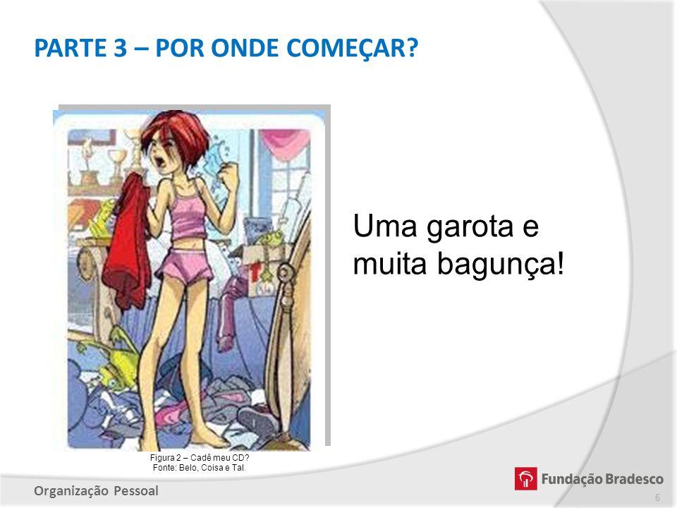 Organização Pessoal Figura 2 – Cadê meu CD? Fonte: Belo, Coisa e Tal. PARTE 3 – POR ONDE COMEÇAR? 6