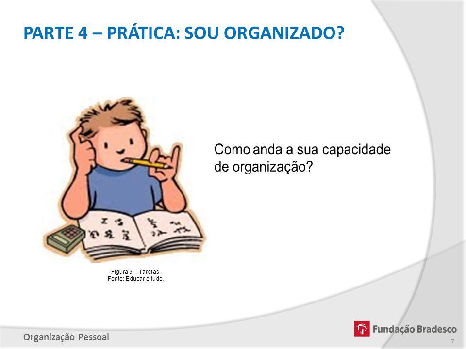 Organização Pessoal Figura 3 – Tarefas. Fonte: Educar é tudo. PARTE 4 – PRÁTICA: SOU ORGANIZADO? 7