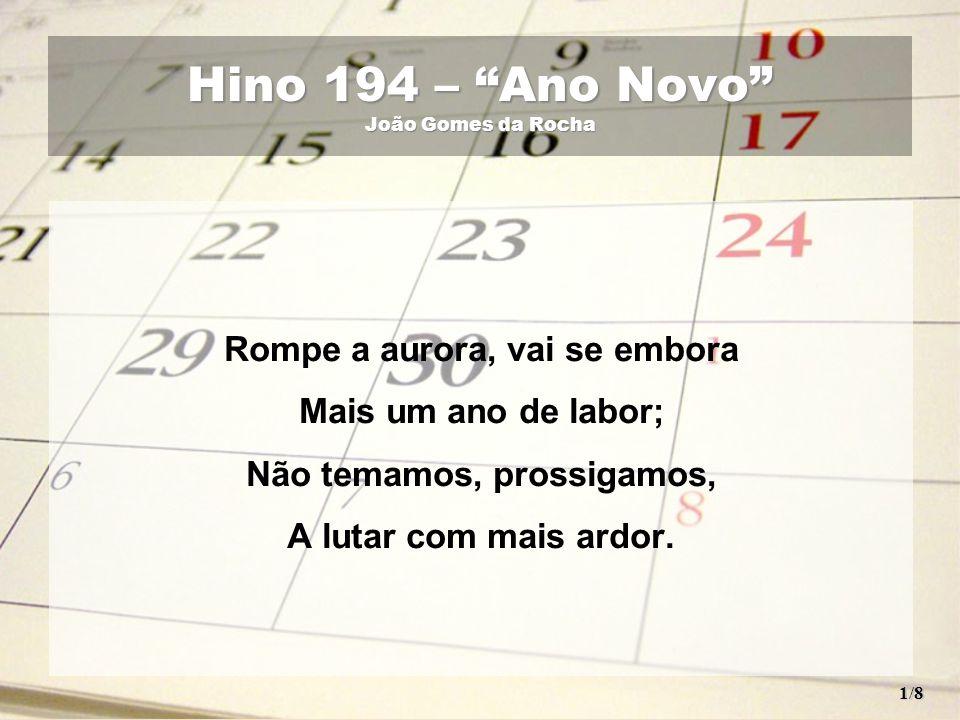 O ano findo nunca mais veremos; O ano novo hoje recebemos! Vê, vê, o belo dom que Deus nos dá! 2/8