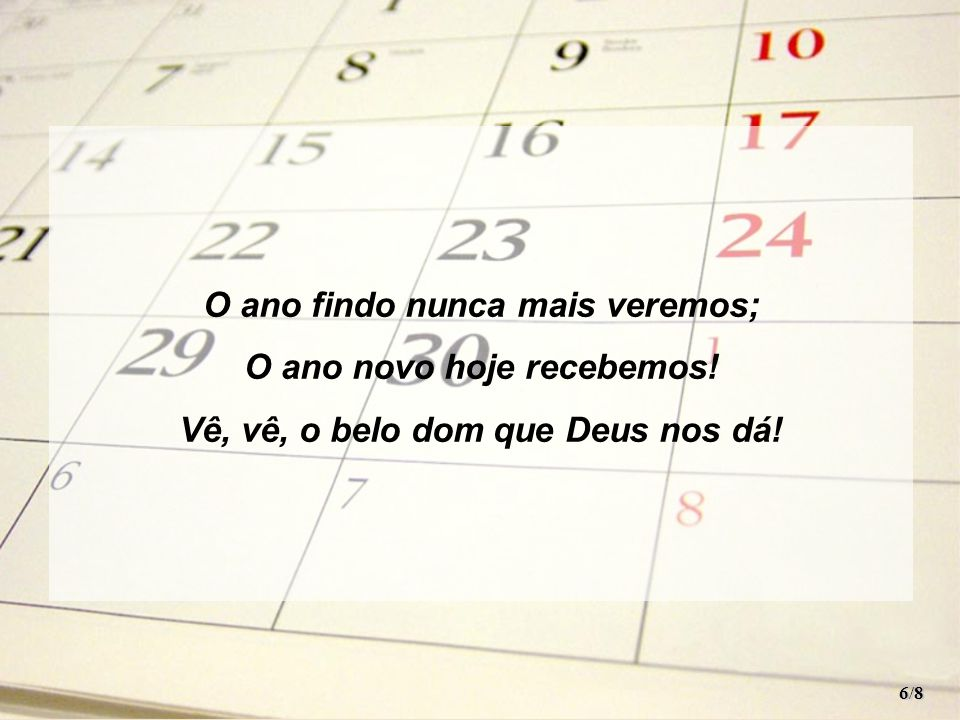 Hinos santos entoemos E louvemos ao Senhor! Vem do arcano mais um ano Que anuncia Seu favor! 7/8