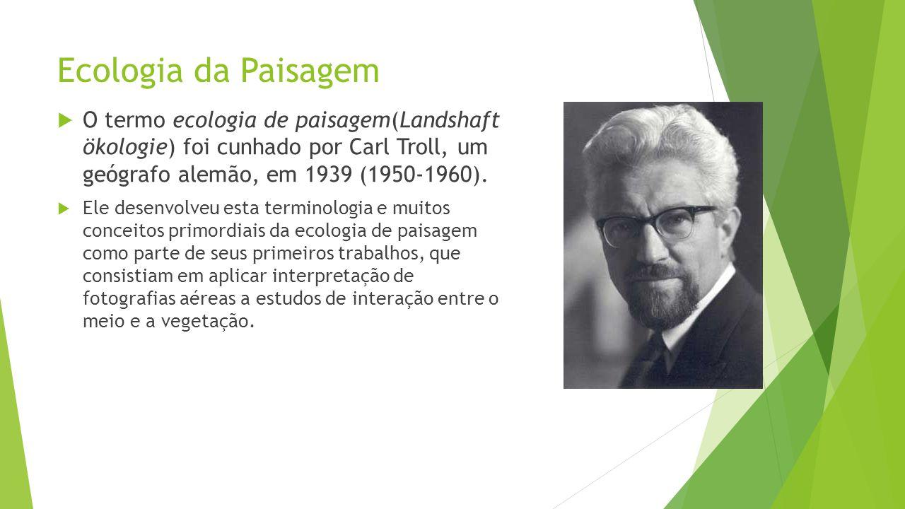 Ecologia da Paisagem  O termo ecologia de paisagem(Landshaft ökologie) foi cunhado por Carl Troll, um geógrafo alemão, em 1939 (1950-1960).