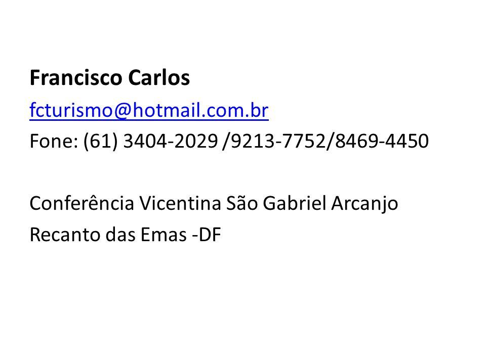 Francisco Carlos fcturismo@hotmail.com.br Fone: (61) 3404-2029 /9213-7752/8469-4450 Conferência Vicentina São Gabriel Arcanjo Recanto das Emas -DF