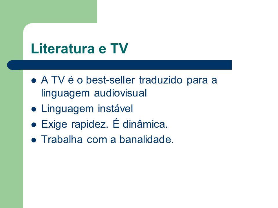 Literatura e TV  A TV é o best-seller traduzido para a linguagem audiovisual  Linguagem instável  Exige rapidez. É dinâmica.  Trabalha com a banal