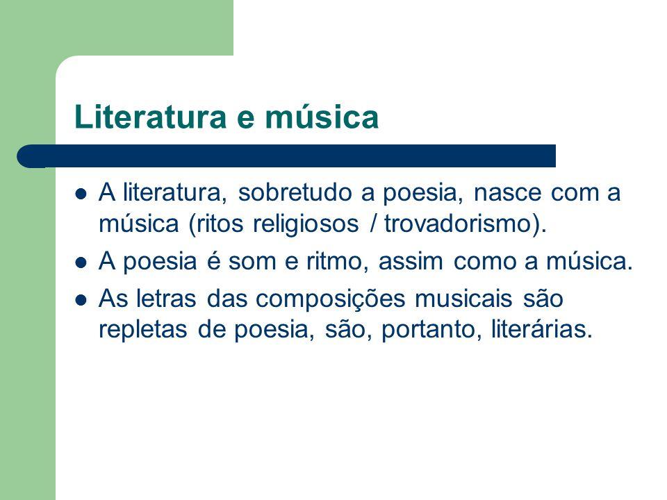 Literatura e música  A literatura, sobretudo a poesia, nasce com a música (ritos religiosos / trovadorismo).  A poesia é som e ritmo, assim como a m