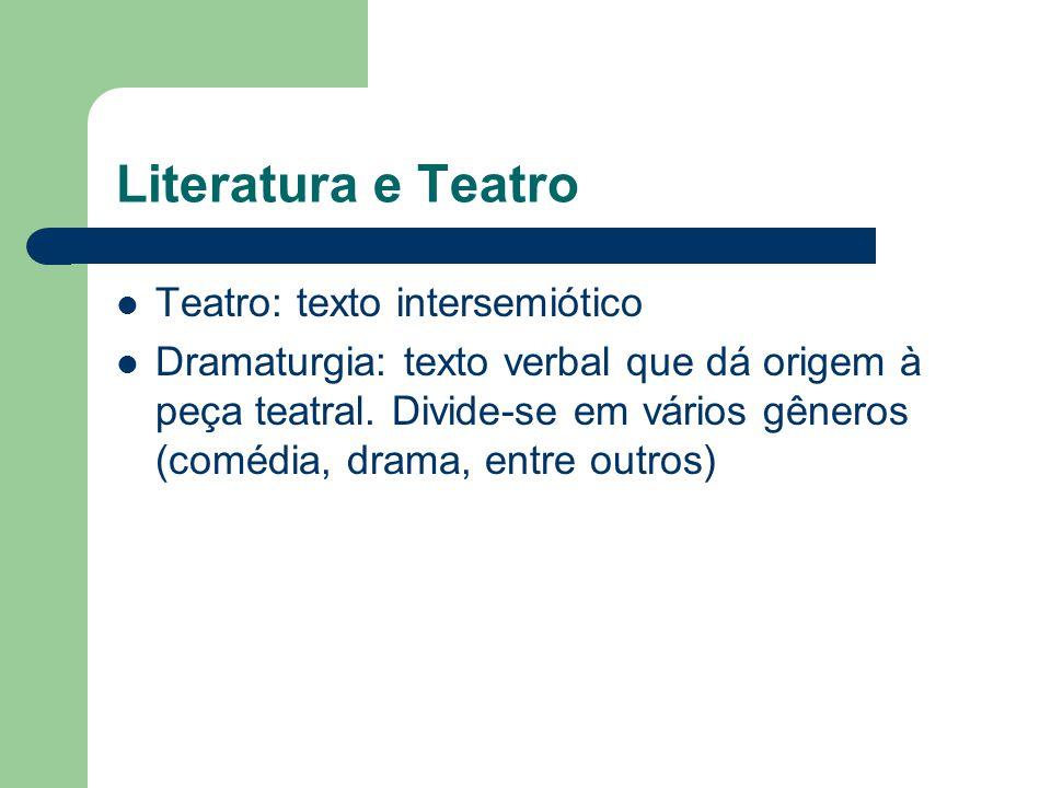 Literatura e Teatro  Teatro: texto intersemiótico  Dramaturgia: texto verbal que dá origem à peça teatral. Divide-se em vários gêneros (comédia, dra