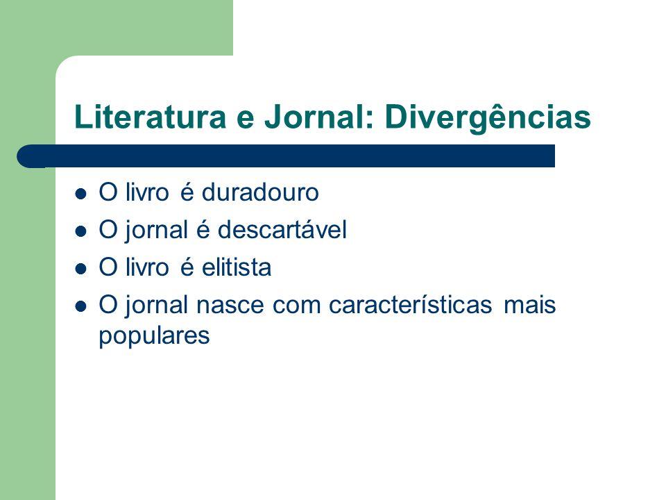 Literatura e Jornal: Divergências  O livro é duradouro  O jornal é descartável  O livro é elitista  O jornal nasce com características mais popula