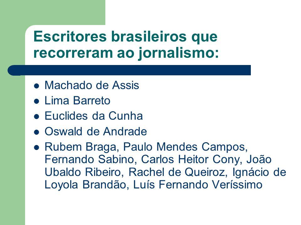 Escritores brasileiros que recorreram ao jornalismo:  Machado de Assis  Lima Barreto  Euclides da Cunha  Oswald de Andrade  Rubem Braga, Paulo Me