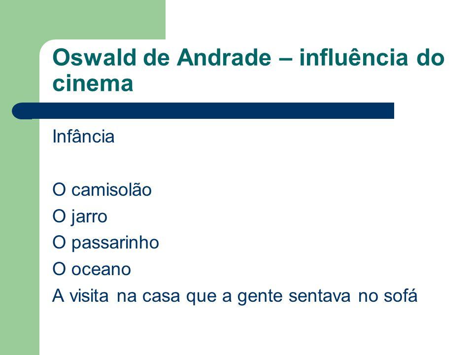 Oswald de Andrade – influência do cinema Infância O camisolão O jarro O passarinho O oceano A visita na casa que a gente sentava no sofá