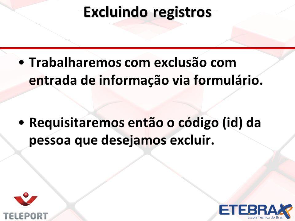 Excluindo registros •Trabalharemos com exclusão com entrada de informação via formulário. •Requisitaremos então o código (id) da pessoa que desejamos
