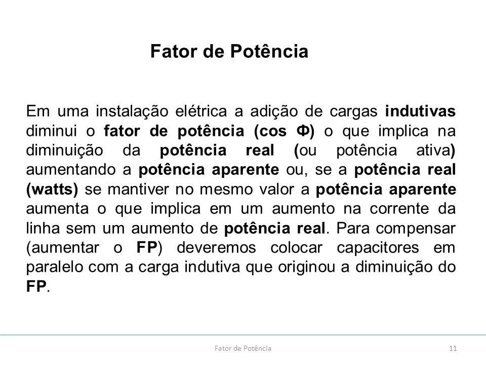 11Fator de Potência Em uma instalação elétrica a adição de cargas indutivas diminui o fator de potência (cos Ф) o que implica na diminuição da potênci