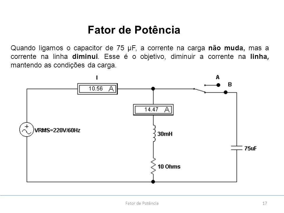 17 Quando ligamos o capacitor de 75 µF, a corrente na carga não muda, mas a corrente na linha diminui. Esse é o objetivo, diminuir a corrente na linha