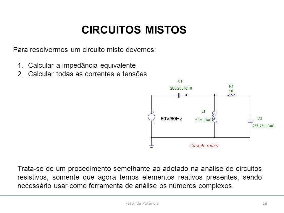 18 CIRCUITOS MISTOS Fator de Potência Para resolvermos um circuito misto devemos: 1.Calcular a impedância equivalente 2.Calcular todas as correntes e