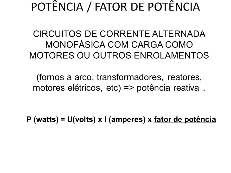 POTÊNCIA / FATOR DE POTÊNCIA CIRCUITOS DE CORRENTE ALTERNADA MONOFÁSICA COM CARGA COMO MOTORES OU OUTROS ENROLAMENTOS (fornos a arco, transformadores,