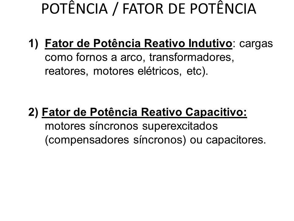 POTÊNCIA / FATOR DE POTÊNCIA 1)Fator de Potência Reativo Indutivo: cargas como fornos a arco, transformadores, reatores, motores elétricos, etc). 2) F