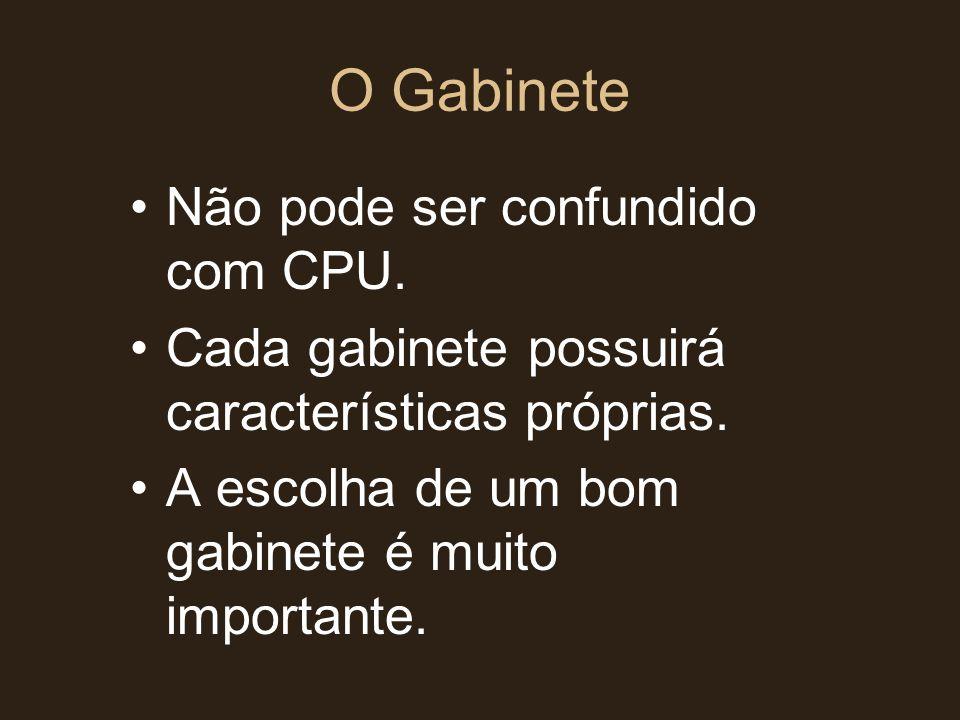 O Gabinete •Não pode ser confundido com CPU. •Cada gabinete possuirá características próprias. •A escolha de um bom gabinete é muito importante.