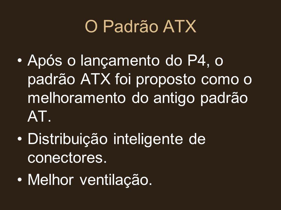 O Padrão ATX •Após o lançamento do P4, o padrão ATX foi proposto como o melhoramento do antigo padrão AT. •Distribuição inteligente de conectores. •Me