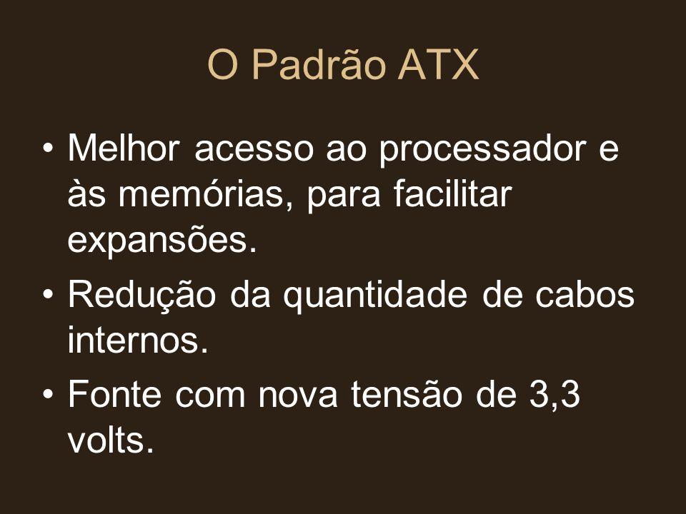 O Padrão ATX •Melhor acesso ao processador e às memórias, para facilitar expansões. •Redução da quantidade de cabos internos. •Fonte com nova tensão d