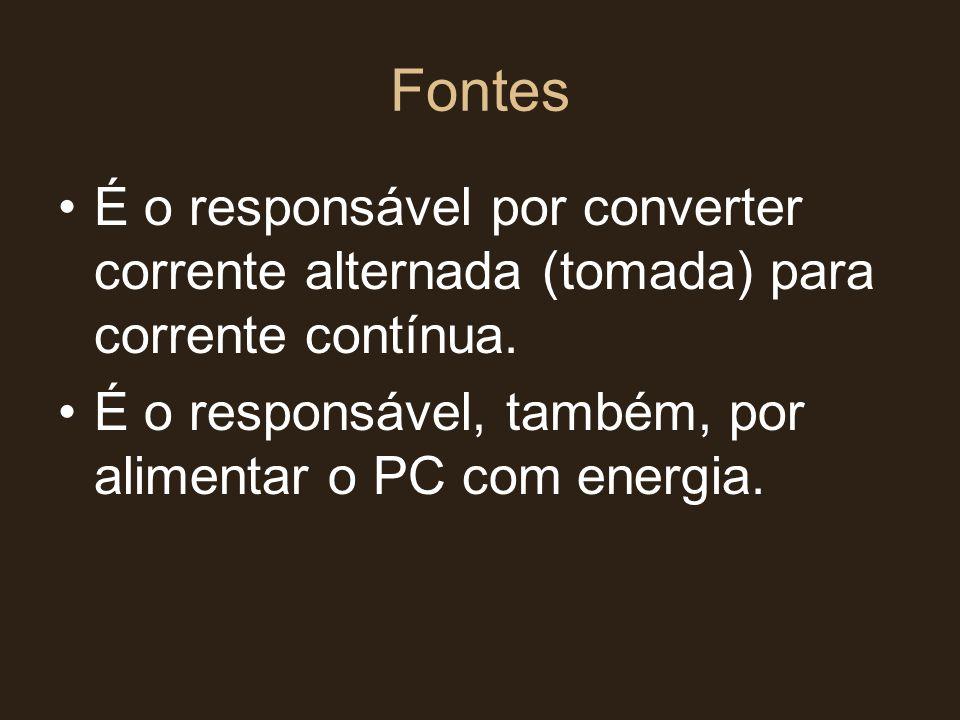 Fontes •É o responsável por converter corrente alternada (tomada) para corrente contínua. •É o responsável, também, por alimentar o PC com energia.