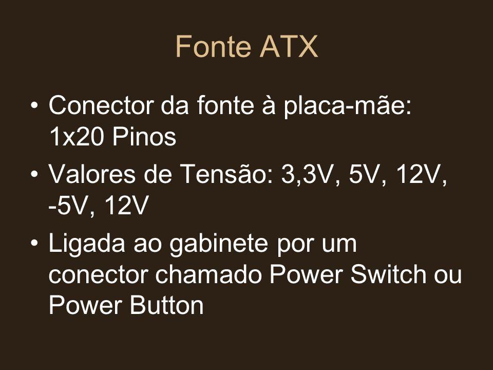 Fonte ATX •Conector da fonte à placa-mãe: 1x20 Pinos •Valores de Tensão: 3,3V, 5V, 12V, -5V, 12V •Ligada ao gabinete por um conector chamado Power Swi